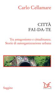 Città fai-da-te Tra antagonismo e cittadinanza. Storie di autorganizzazione urbana