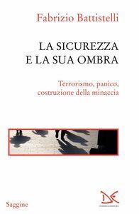 La sicurezza e la sua ombra Terrorismo, panico, costruzione della minaccia