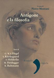 Antigone e la filosofia Hegel, Kierkegaard, Holderlin,Heidegger, Bultmann