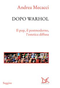 Dopo Warhol Il pop, il postmoderno, l'estetica diffusa