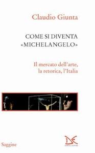 Come si diventa Michelangelo Il mercato dell'arte, la retorica, l'Italia