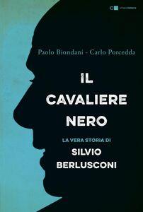Il Cavaliere nero La biografia non autorizzata di Silvio Berlusconi
