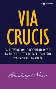 Via Crucis Da registrazioni e documenti inediti la difficile lotta di papa Francesco per cambiare la Chiesa