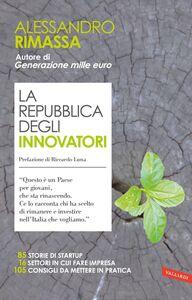 La repubblica degli innovatori 85 storie di startup. 16 settori in cui fare impresa. 105 consigli da mettere in pratica.