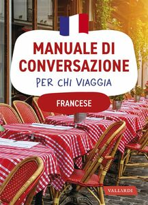 Francese. Manuale di conversazione per chi viaggia 4500 vocaboli, 3000 frasi