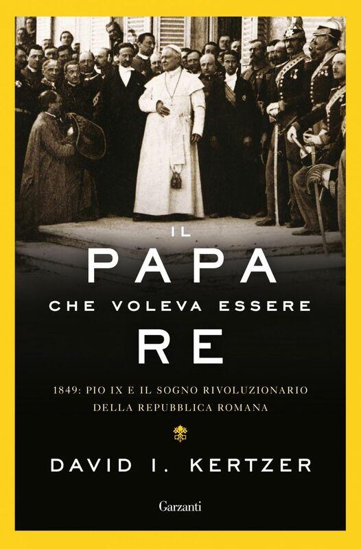 Il papa che voleva essere re 1849: Pio IX e il sogno rivoluzionario della Repubblica romana
