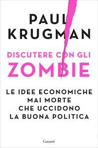 Discutere con gli zombie Le idee economiche mai morte che uccidono la buona politica
