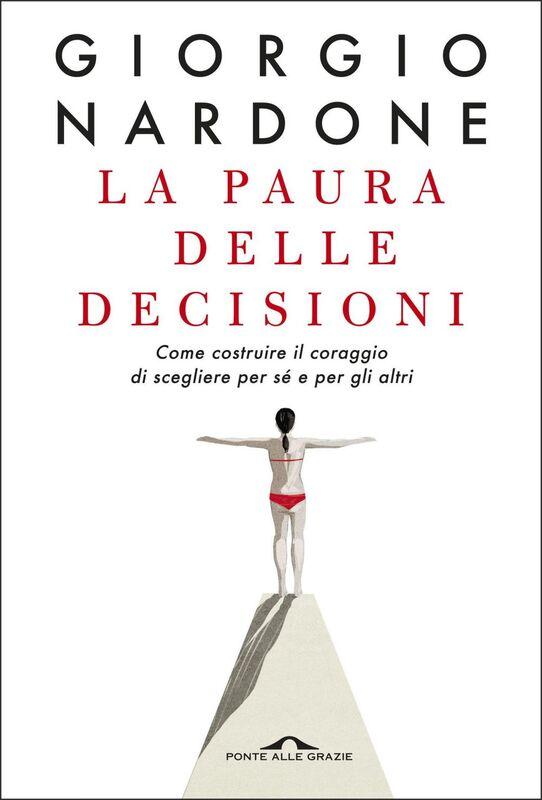 La paura delle decisioni Come costruire il coraggio di scegliere per sé e per gli altri