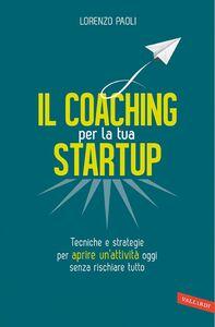 Il Coaching per la tua Startup Tecniche e strategie per aprire un'attività oggi senza rischiare tutto