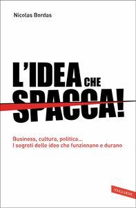 L'idea che spacca! Business, cultura, politica… I segreti delle idee che funzionano e durano