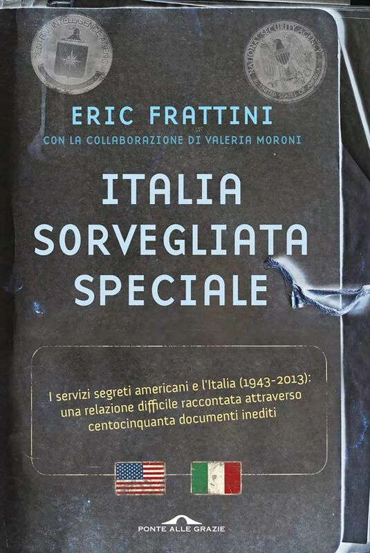 Italia, sorvegliata speciale I servizi segreti americani e l'Italia (1943-2013): una relazione difficile raccontata attraverso centocinquanta documenti inediti