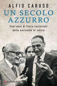 Un secolo azzurro Cent'anni di Italia raccontati dalla nazionale di calcio