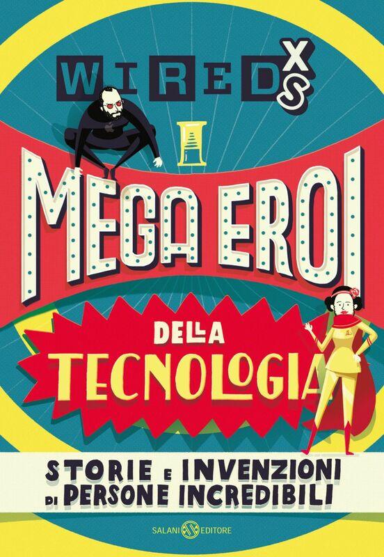 WIRED XS - Mega eroi della tecnologia Storie e invenzioni di persone incredibili