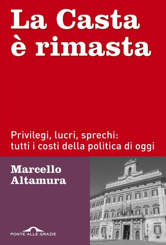 La Casta è rimasta Privilegi, lucri, sprechi: tutti i costi della politica di oggi