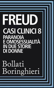 Casi clinici 8 Paranoia e omosessualità in due storie di donne: Comunicazione di un caso di paranoia in contrasto con la teoria psicoanalitica, Psicogenesi di un caso di omosessualità femminile