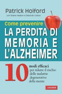 Come prevenire la perdita di memoria e l'Alzheimer 10 modi efficaci per ridurre il rischio delle malattie degenerative della mente
