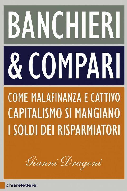 Banchieri & compari Come malafinanza e cattivo capitalismo si mangiano i soldi dei risparmiatori