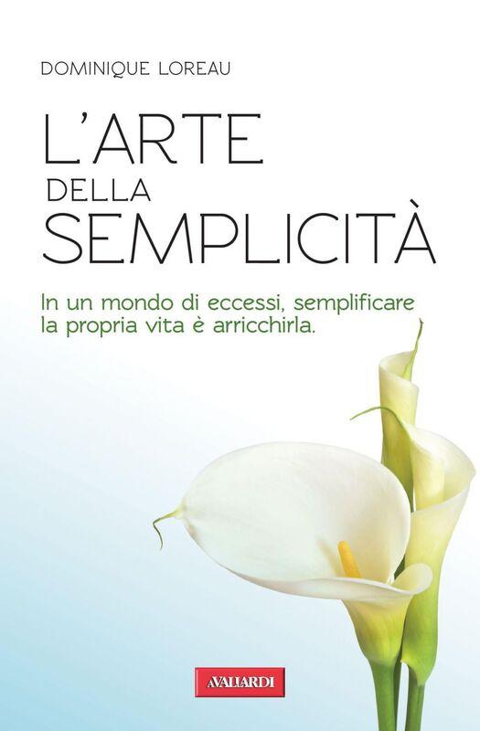 L'arte della semplicità In un mondo di eccessi, semplificare la propria vita è arricchirla