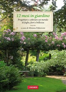 12 mesi in giardino Progettare e coltivare un mondo di foglie, fiori e bellezza
