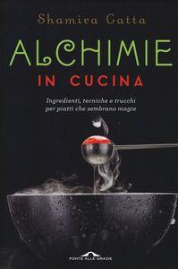 Alchimie in cucina Ingredienti, tecniche e trucchi per piatti che sembrano magie