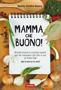 Mamma, che buono! Ricette buone e consigli esperti per far mangiare cibi sani e vari ai nostri figli (dai 6 mesi ai 14 anni)