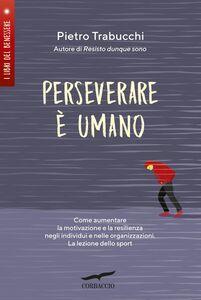 Perseverare è umano Come aumentare la motivazione e la resilienza negli individui e nelle organizzazioni. La lezione dello sport