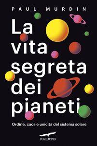 La vita segreta dei pianeti Ordine, caos e unicità del sistema solare
