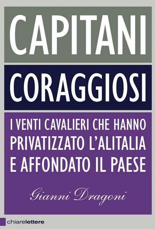 Capitani coraggiosi I venti cavalieri che hanno privatizzato l'Alitalia e affondato il Paese