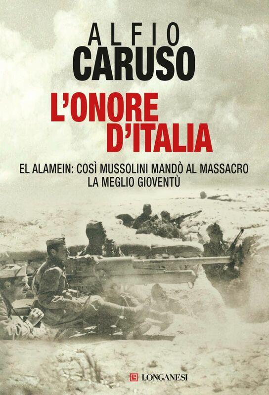 L'onore d'Italia El Alamein: così Mussolini mandò al massacro la meglio gioventù