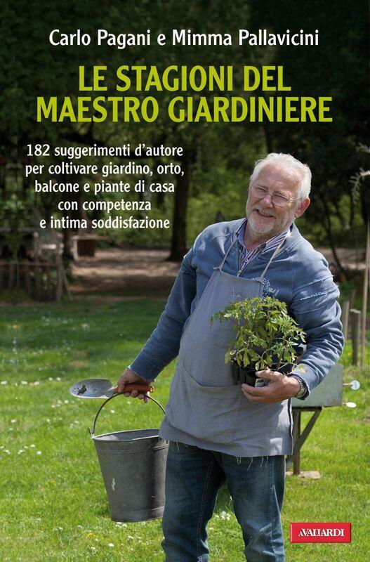 Le stagioni del maestro giardiniere 182 suggerimenti d'autore per coltivare giardino, orto, balcone e piante di casa con competenza e intima soddisfazione