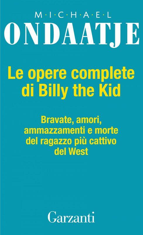 Le opere complete di Billy the Kid Bravate, amori, amazzamenti e morte del ragazzo più cattivo del West