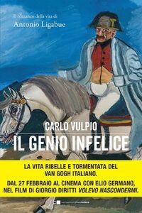 Il genio infelice Il romanzo della vita di Antonio Ligabue