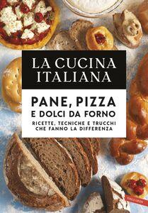 La Cucina Italiana. Pane, pizza e dolci da forno Ricette, tecniche e trucchi che fanno la differenza