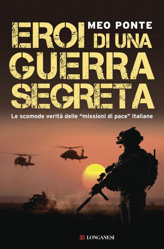 """Eroi di una guerra segreta Le scomode verità delle """"missioni di pace"""" italiane"""