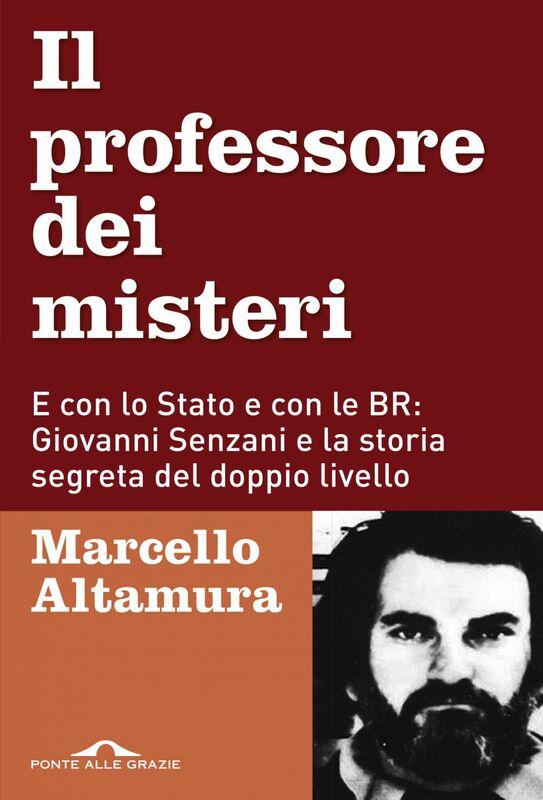 Il  professore dei misteri E con lo Stato e con le BR: Giovanni Senzani e la storia segreta del doppio livello
