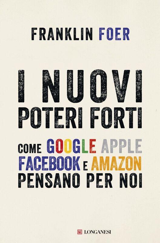 I nuovi poteri forti Come Google Apple Facebook e Amazon pensano per noi