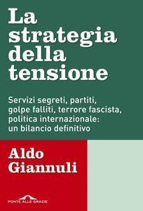 La strategia della tensione Servizi segreti, partiti, golpe falliti, terrore fascista, politica internazionale: un bilancio definitivo