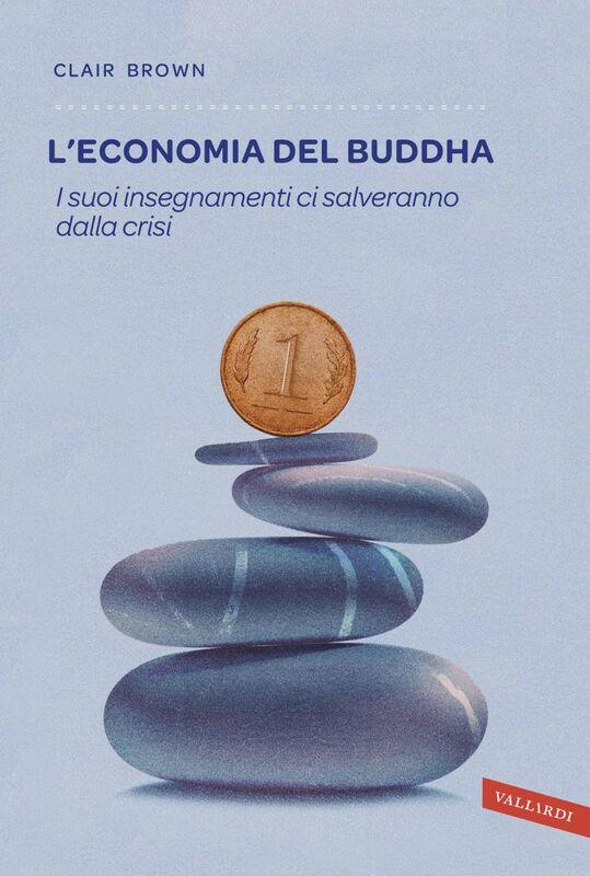 L'economia del Buddha I suoi insegnamenti ci salveranno dalla crisi