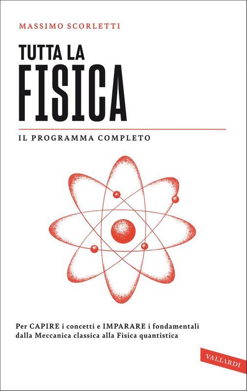 Tutta la fisica Per capire i concetti e imparare i fondamentali dalla meccanica classica alla fisica quantistica