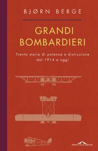 Grandi bombardieri Trenta storie di potenza e distruzione dal 1914 a oggi
