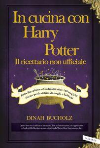 In cucina con Harry Potter  - Il ricettario non ufficiale Dalla Burrobirra ai Calderotti, oltre 150 magiche ricette per la delizia di maghi e babbani