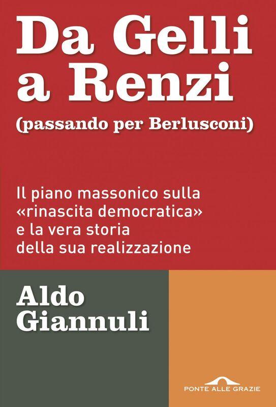 Da Gelli a Renzi (passando per Berlusconi) Il piano massonico sulla «rinascita democratica» e la vera storia della ssua realizzazione