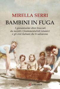 Bambini in fuga I giovanissimi ebrei braccati da nazisti e fondamentalisti islamici e gli eroi italiani che li salvarono