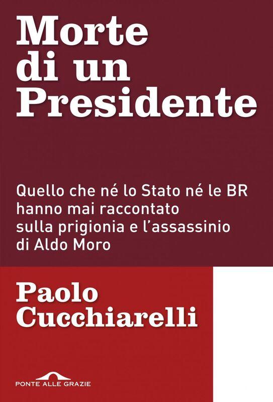 Morte di un presidente Quello che né lo Stato né le BR hanno mai raccontato sulla prigionia e l'assassinio di Aldo Moro