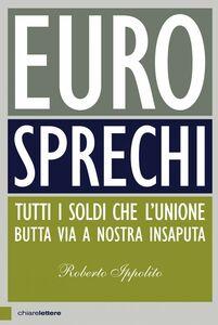 Eurosprechi Tutti i soldi che l'Unione butta via a nostra insaputa