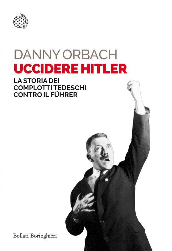 Uccidere Hitler La storia dei complotti tedeschi contro il Führer