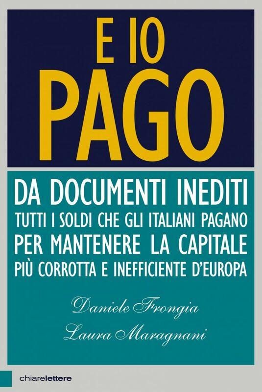 E io pago Da documenti inediti tutti i soldi che gli italiani pagano per mantenere la capitale più corrotta e inefficiente d'Europa