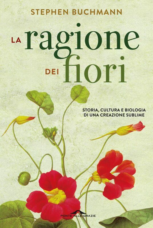 La ragione dei fiori Storia, cultura e biologia di una creazione sublime