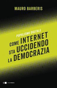 Come internet sta uccidendo la democrazia Populismo digitale