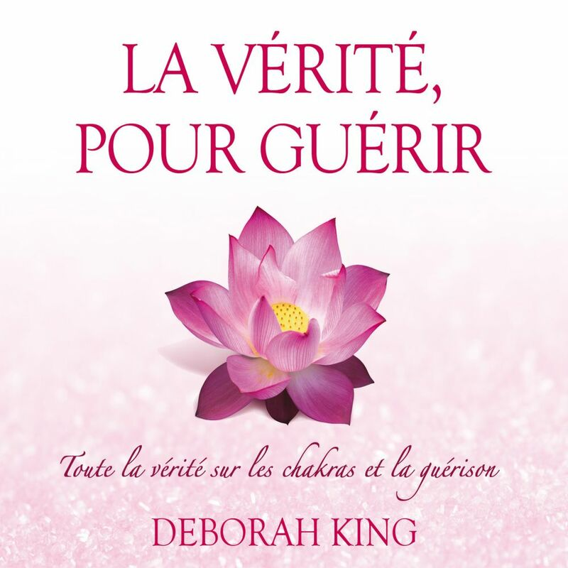 La vérité, pour guérir : Toute la vérité sur les chakras et la guérison La vérité, pour guérir